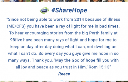 """Since not being able to work from 2014 because of illness (ME/CFS) you have been a ray of light for me in bad times. To hear encouraging stories from the big Perth family at 98five have been many rays of light and hope for me to keep on day after day doing what I can, not dwelling on what I can't do. So every day you guys give me hope inn so many ways. Thank you. """"May the God of hope fill you with all joy and peace as you trust in Him."""" Rom 15:13"""
